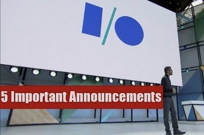 Video: Top 5 Important Announcements From Google Io 2017